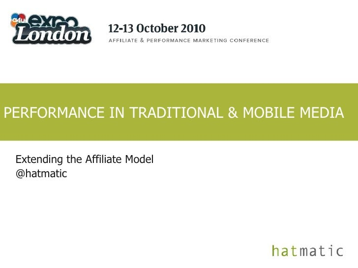 PERFORMANCE IN TRADITIONAL & MOBILE MEDIA<br />Extending the Affiliate Model<br />@hatmatic<br />