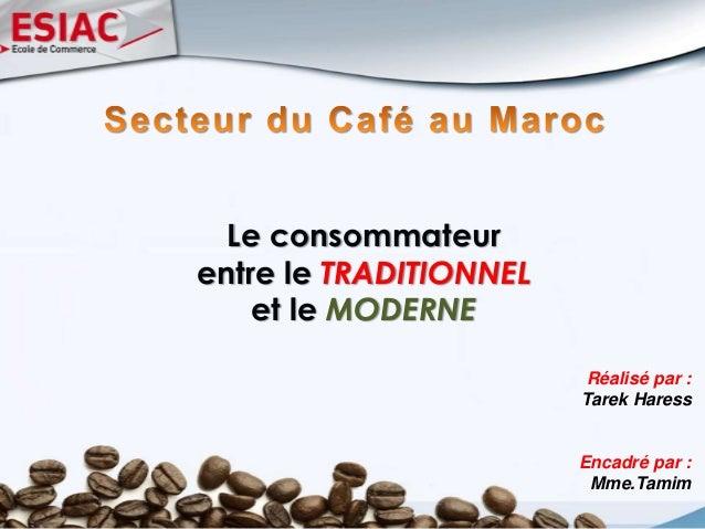 Le consommateur entre le TRADITIONNEL et le MODERNE Réalisé par : Tarek Haress Encadré par : Mme.Tamim