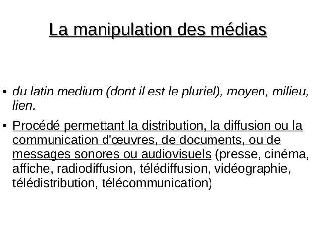 La manipulation des médiasLa manipulation des médias ● du latin medium (dont il est le pluriel), moyen, milieu, lien. ● Pr...