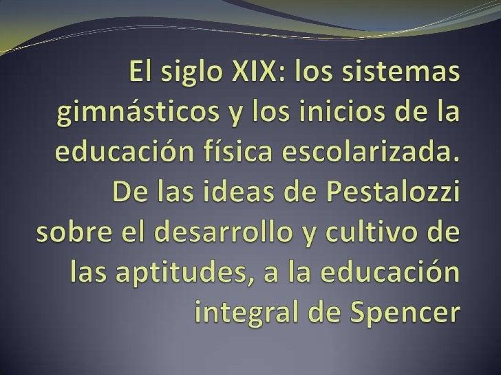 El siglo XIX: los sistemas gimnásticos y los inicios de la educación física escolarizada. De las ideas de Pestalozzi sobre...