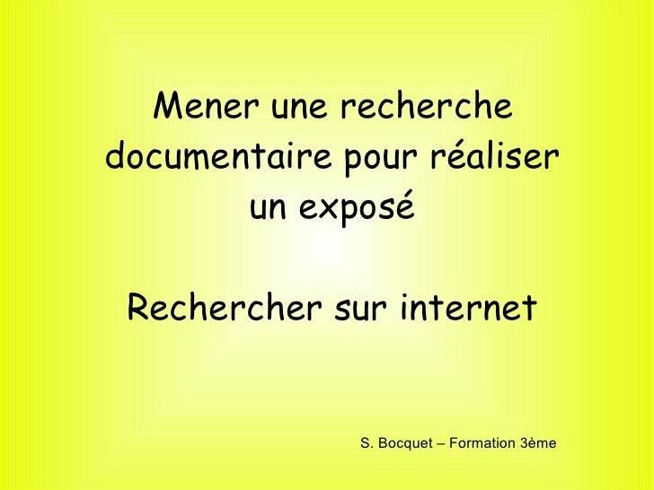 Mener une recherche documentaire pour réaliser un exposé Rechercher sur internet Sophie Bocquet S. Bocquet – Formation 3ème