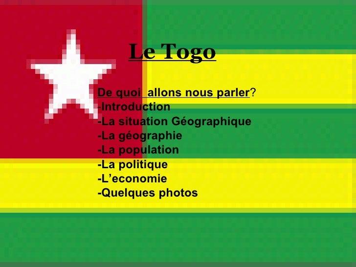 Le Togo De quoi  allons nous parler ? - Introduction -La situation Géographique -La géographie  -La population -La politiq...