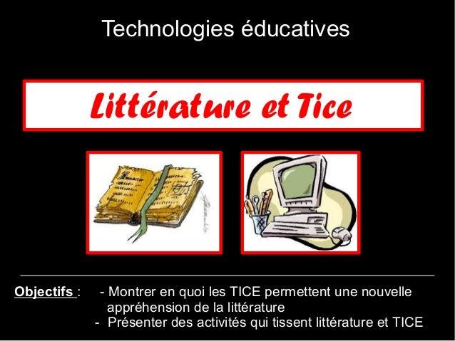 Technologies éducatives              Littérature et TiceObjectifs:    - Montrer en quoi les TICE permettent une nouvelle ...