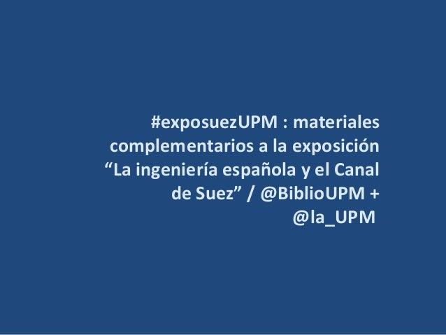"""#exposuezUPM : materiales complementarios a la exposición """"La ingeniería española y el Canal de Suez"""" / @BiblioUPM + @la_U..."""