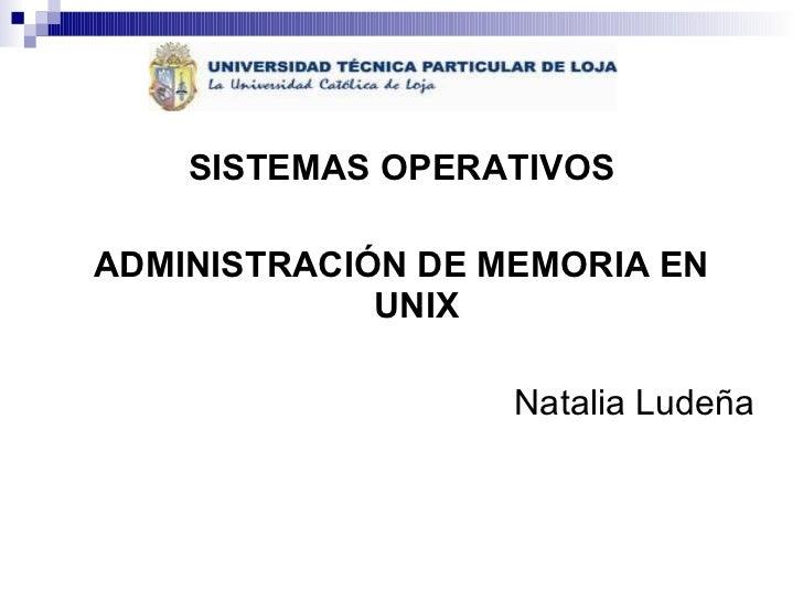 <ul><li>SISTEMAS OPERATIVOS </li></ul><ul><li>ADMINISTRACIÓN DE MEMORIA EN UNIX </li></ul><ul><li>Natalia Ludeña </li></ul>
