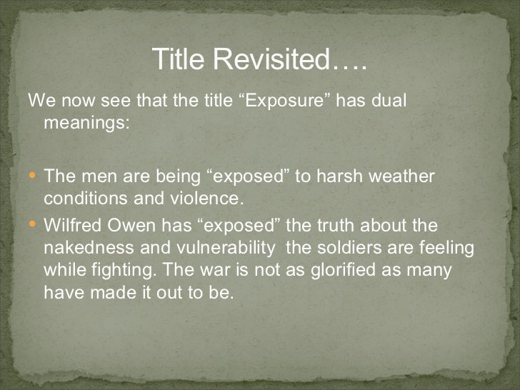 how do wilfred owen s poems expose 'exposure' is a poem written by a world war i poet wilfred owen the title is a summary of how soldiers are mentally stripped of human dignity because they are exposed to the elements of war owen uses a range of techniques and uses specific language to describe the horrific conditions these soldiers.
