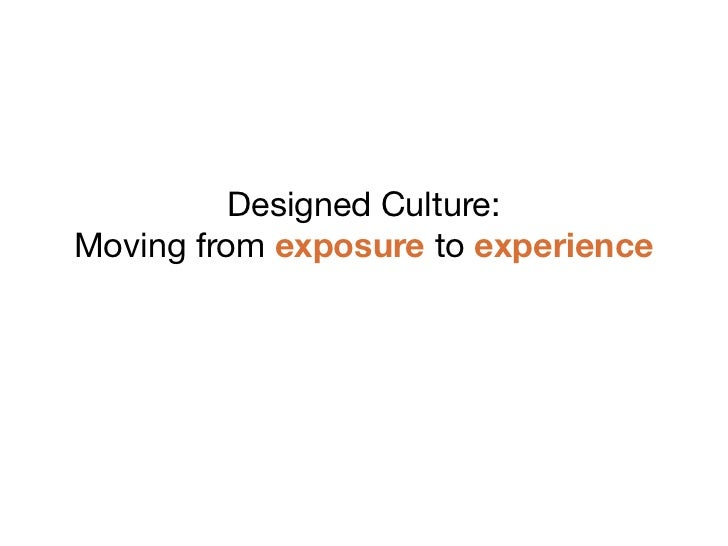 Designed Culture:Moving from exposure to experience