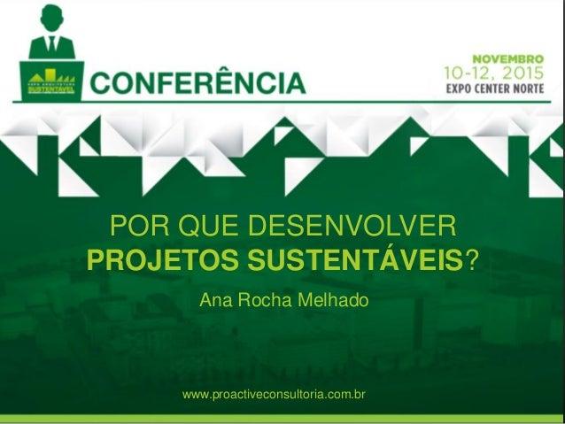 POR QUE DESENVOLVER PROJETOS SUSTENTÁVEIS? Ana Rocha Melhado www.proactiveconsultoria.com.br