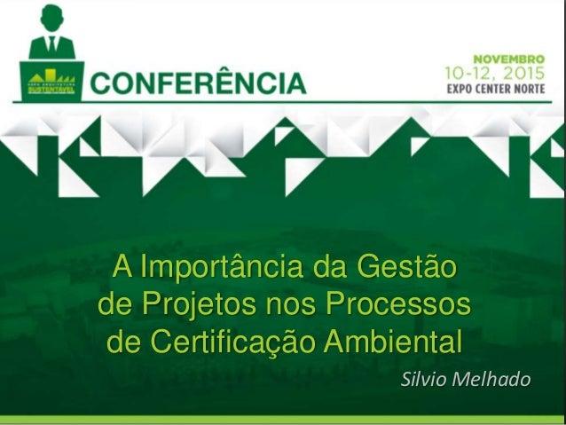 A Importância da Gestão de Projetos nos Processos de Certificação Ambiental Silvio Melhado