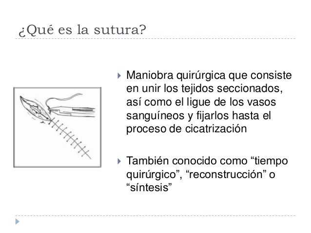 ¿Qué es la sutura?  Maniobra quirúrgica que consiste en unir los tejidos seccionados, así como el ligue de los vasos sang...