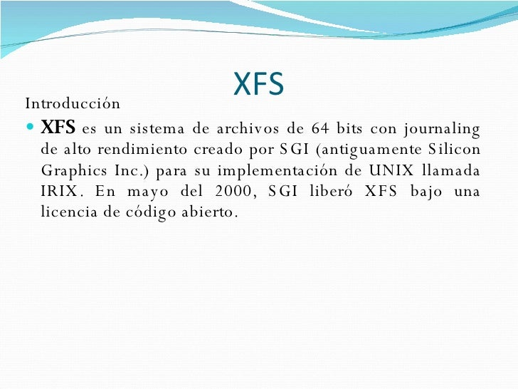 XFS <ul><li>Introducción </li></ul><ul><li>XFS  es un sistema de archivos de 64 bits con journaling de alto rendimiento cr...
