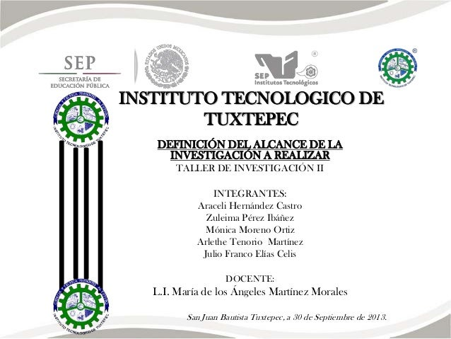 INSTITUTO TECNOLOGICO DE TUXTEPEC DEFINICIÓN DEL ALCANCE DE LA INVESTIGACIÓN A REALIZAR TALLER DE INVESTIGACIÓN II INTEGRA...