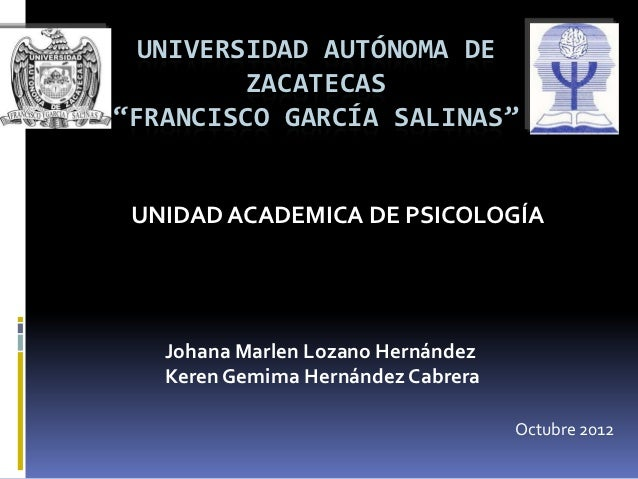 """UNIVERSIDAD AUTÓNOMA DE         ZACATECAS""""FRANCISCO GARCÍA SALINAS"""" UNIDAD ACADEMICA DE PSICOLOGÍA   Johana Marlen Lozano ..."""