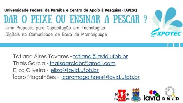 Tatiana Aires Tavares - tatiana@lavid.ufpb.br Thais Garcia - thaisgarciabr@gmail.com Eliza Oliveira - eliza@lavid.ufpb.br ...