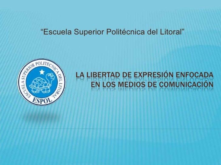 """""""Escuela Superior Politécnica del Litoral""""<br />La libertad de expresión enfocada en los medios de comunicación<br />"""