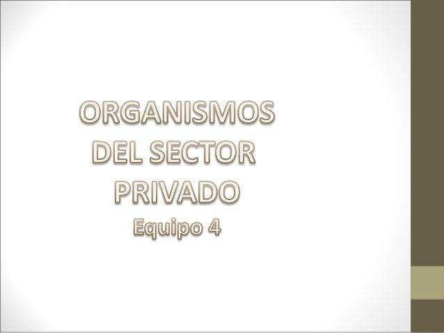 • Como organismos cúpula del sector privado, existe una serie de instituciones que, al amparo de la legislación correspond...