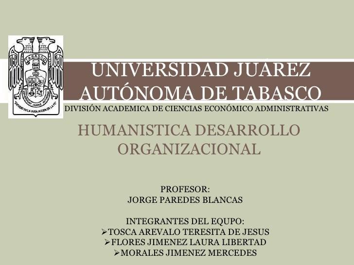 UNIVERSIDAD JUÁREZ   AUTÓNOMA DE TABASCODIVISIÓN ACADEMICA DE CIENCIAS ECONÓMICO ADMINISTRATIVAS  HUMANISTICA DESARROLLO  ...