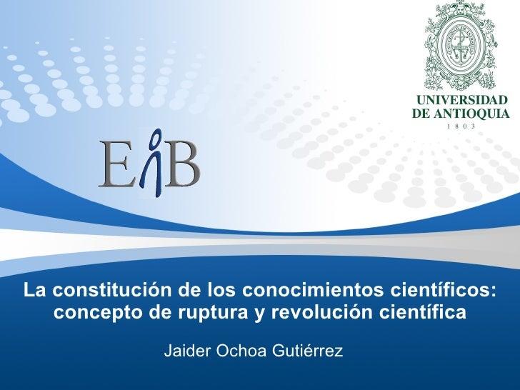 La constitución de los conocimientos científicos: concepto de ruptura y revolución científica Jaider Ochoa Gutiérrez
