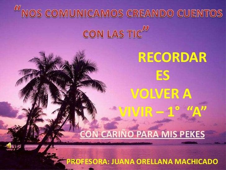 """""""NOS COMUNICAMOS CREANDO CUENTOS<br />CON LAS TIC"""" <br />RECORDAR ES VOLVER A VIVIR – 1°  """"A""""<br />CON CARIÑO PARA MIS PEK..."""