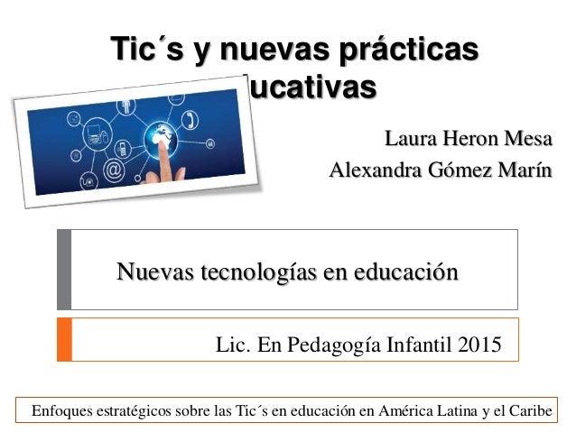 Tic´s y nuevas prácticas educativas Laura Heron Mesa Alexandra Gómez Marín Enfoques estratégicos sobre las Tic´s en educac...