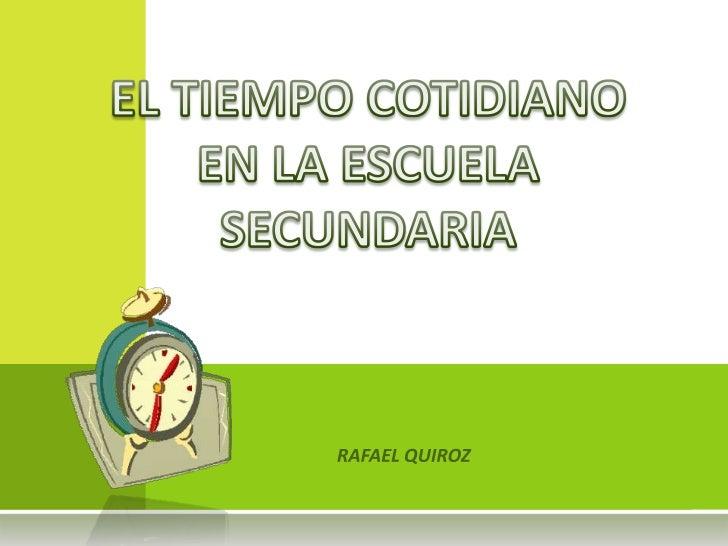 EL TIEMPO COTIDIANO EN LA ESCUELA SECUNDARIA<br />RAFAEL QUIROZ<br />