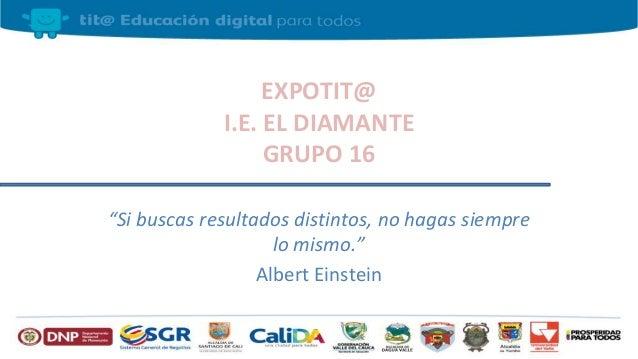 """EXPOTIT@ I.E. EL DIAMANTE GRUPO 16 """"Si buscas resultados distintos, no hagas siempre lo mismo."""" Albert Einstein"""