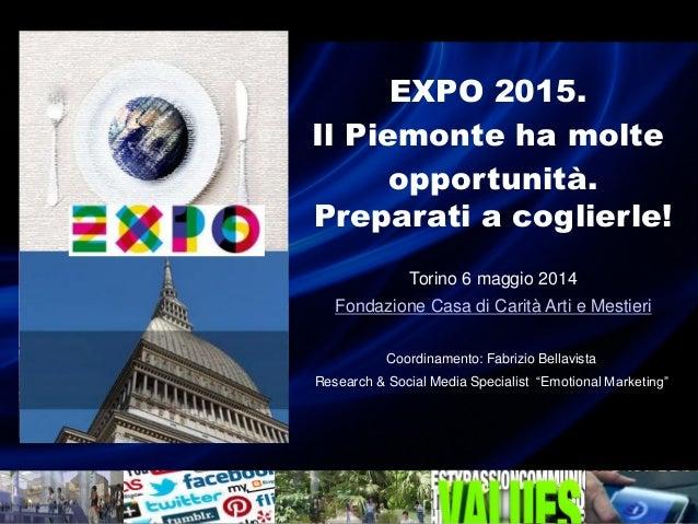 EXPO 2015. Il Piemonte ha molte opportunità. Preparati a coglierle! Torino 6 maggio 2014 Fondazione Casa di Carità Arti e ...