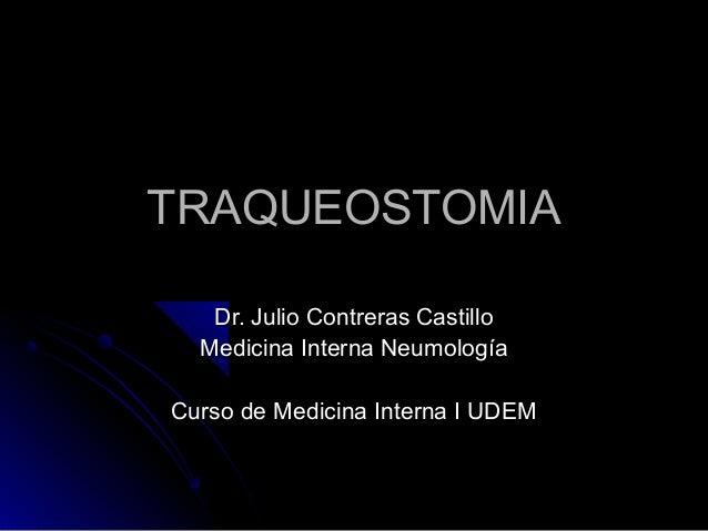 TRAQUEOSTOMIATRAQUEOSTOMIA Dr. Julio Contreras CastilloDr. Julio Contreras Castillo Medicina Interna NeumologíaMedicina In...