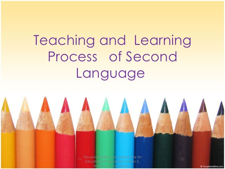 Teaching and  Learning Process  of Second Language  This presentation was created only for Educational Purposes By: Cristi...