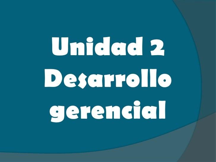Unidad 2 Desarrollo gerencial<br />