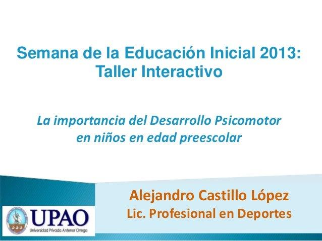 Semana de la Educación Inicial 2013:Taller InteractivoLa importancia del Desarrollo Psicomotoren niños en edad preescolarA...