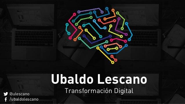 Ubaldo Lescano Transformación Digital@ulescano /ubaldolescano