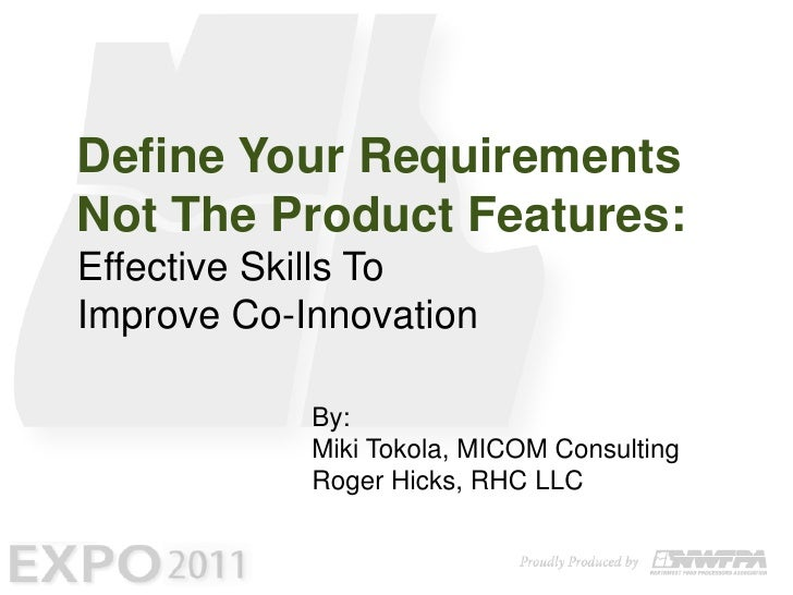 Define Your Requirements Not The Product Features: Effective Skills To Improve Co-Innovation<br />By:<br />Miki Tokola, MI...