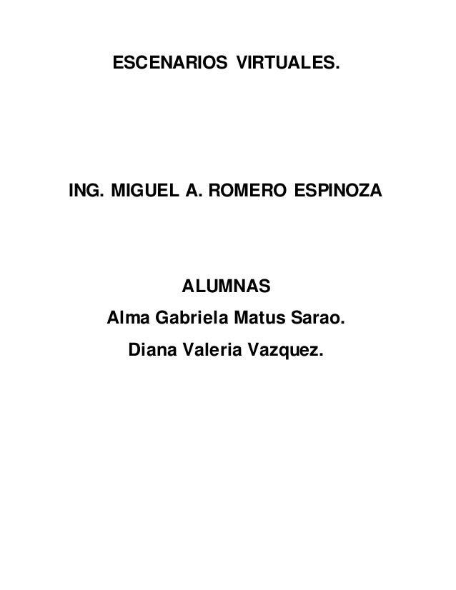 ESCENARIOS VIRTUALES. ING. MIGUEL A. ROMERO ESPINOZA ALUMNAS Alma Gabriela Matus Sarao. Diana Valeria Vazquez.
