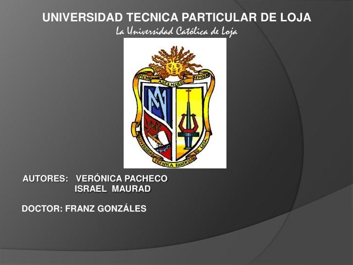 UNIVERSIDAD TECNICA PARTICULAR DE LOJA<br />La Universidad Católica de Loja<br />AUTORES:   VERÓNICA PACHECO<br />ISRAEL  ...