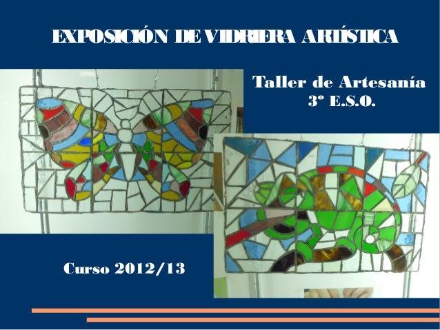 EXPOSICIÓN DEVIDRIERA ARTÍSTICATaller de Artesanía3º E.S.O.Curso 2012/13