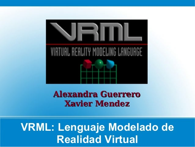 Alexandra Guerrero Xavier Mendez  VRML: Lenguaje Modelado de Realidad Virtual