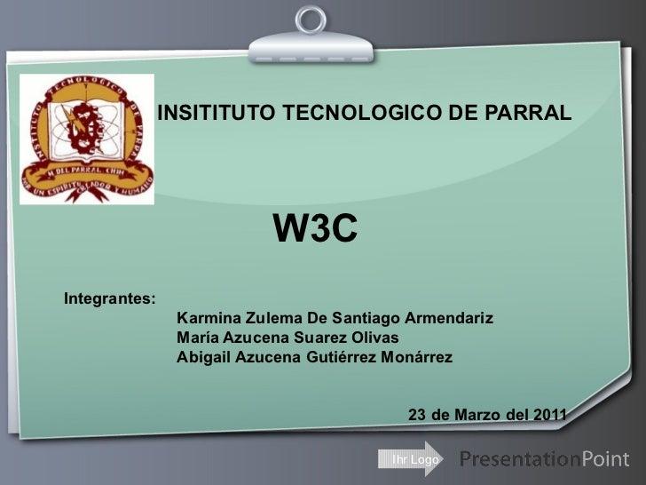 INSITITUTO TECNOLOGICO DE PARRAL W3C Integrantes: Karmina Zulema De Santiago Armendariz María Azucena Suarez  Olivas Abiga...