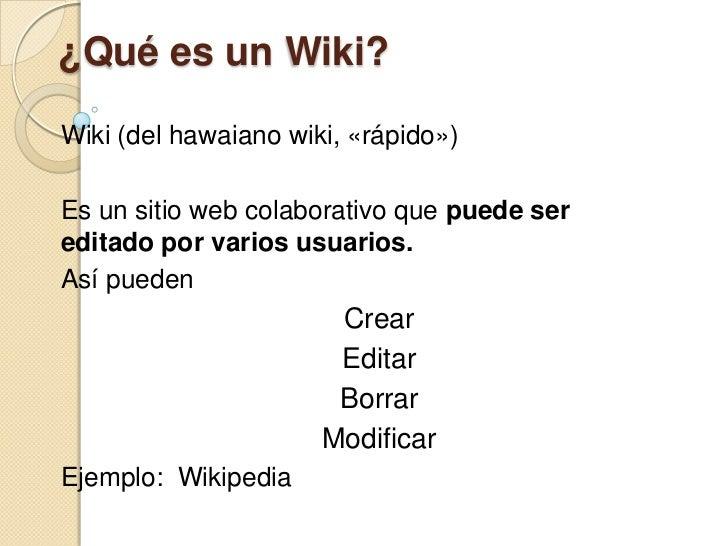 ¿Qué es un Wiki?<br />Wiki (del hawaiano wiki, «rápido»)<br />Es un sitio web colaborativo que puede ser editado por vario...