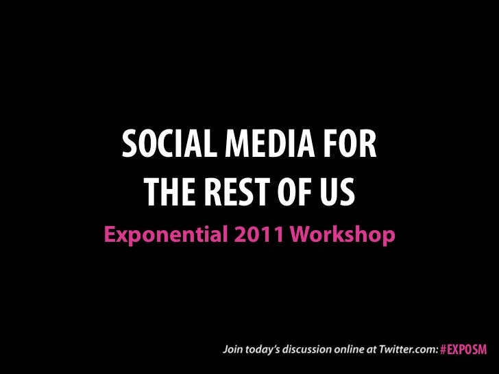 SOCIAL MEDIA FOR  THE REST OF USExponential 2011 Workshop                            #EXPOSM