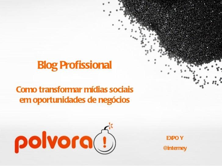 Blog Profissional Como transformar mídias sociais em oportunidades de negócios <ul><li>EXPO Y </li></ul><ul><li>@interney ...