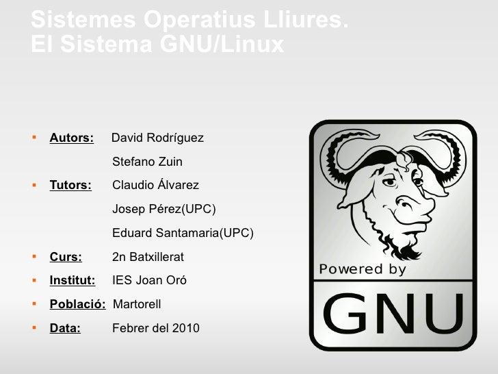 Sistemes Operatius Lliures. El Sistema GNU/Linux <ul><li>Autors:   David Rodríguez </li></ul><ul><li>    Stefano Zuin </li...