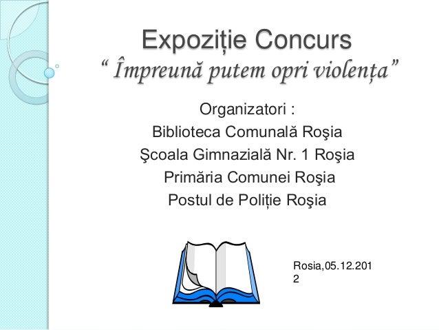 """Expoziţie Concurs"""" Împreună putem opri violenţa""""             Organizatori :     Biblioteca Comunală Roşia    Şcoala Gimnaz..."""