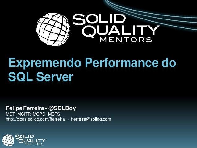 Expremendo Performance do  SQL Server  Felipe Ferreira - @SQLBoy MCT, MCITP, MCPD, MCTS http://blogs.solidq.com/fferreira ...