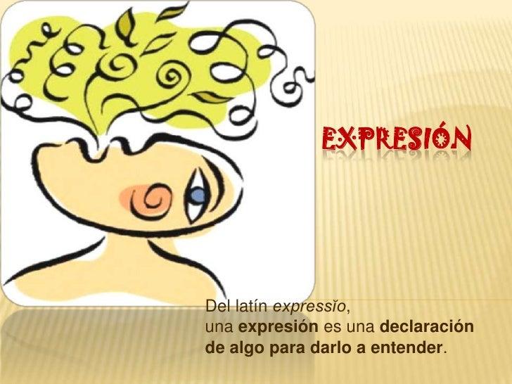 EXPRESIÓNDel latín expressĭo,una expresión es una declaraciónde algo para darlo a entender.