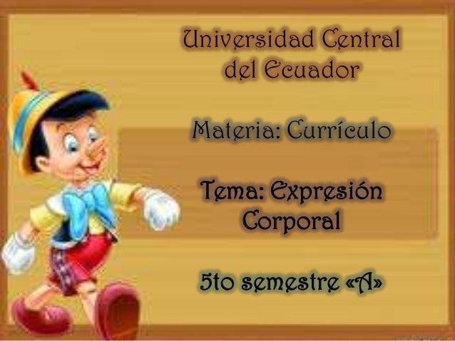 Universidad Central del Ecuador  Materia: Currículo Tema: Expresión Corporal  5to semestre «A»