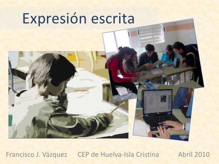 Expresión escrita <br />Francisco J. Vázquez      CEP de Huelva-Isla Cristina           Abril 2010<br />