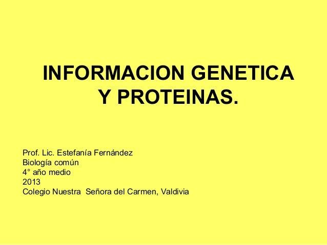 INFORMACION GENETICA          Y PROTEINAS.Prof. Lic. Estefanía FernándezBiología común4° año medio2013Colegio Nuestra Seño...