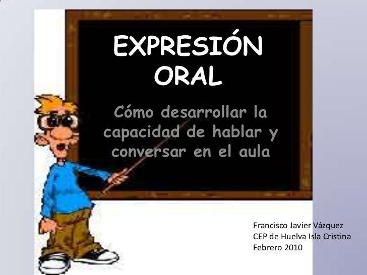 EXPRESIÓN ORAL<br />Cómo desarrollar la capacidad de hablar y conversar en el aula<br />Francisco Javier Vázquez<br />CEP ...