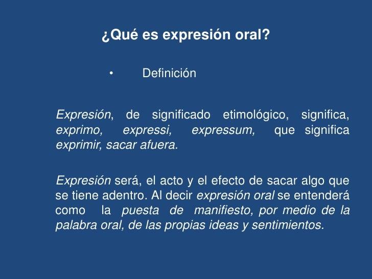 ¿Qué es expresión oral?           •     Definición etimológica   Expresión, de significado etimológico, significa, exprimo...